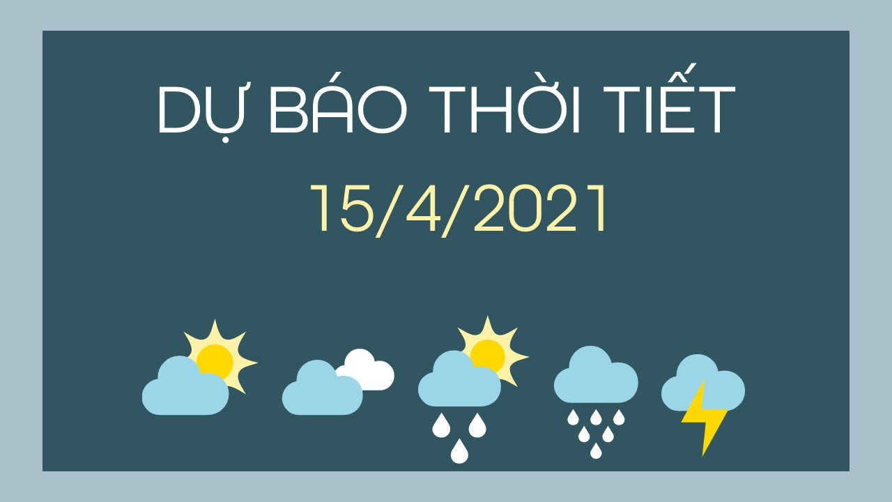 Dự báo thời tiết ngày mai 15/4/2021