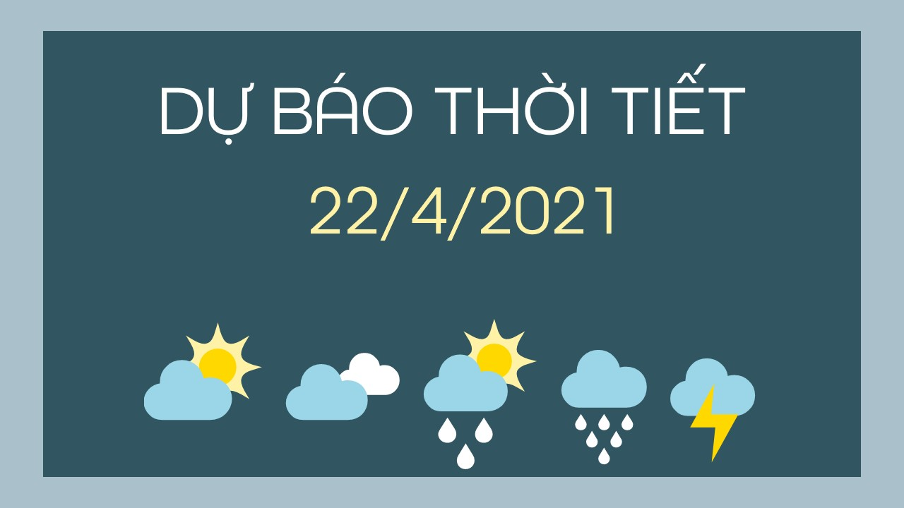 Dự báo thời tiết ngày mai 22/4/2021